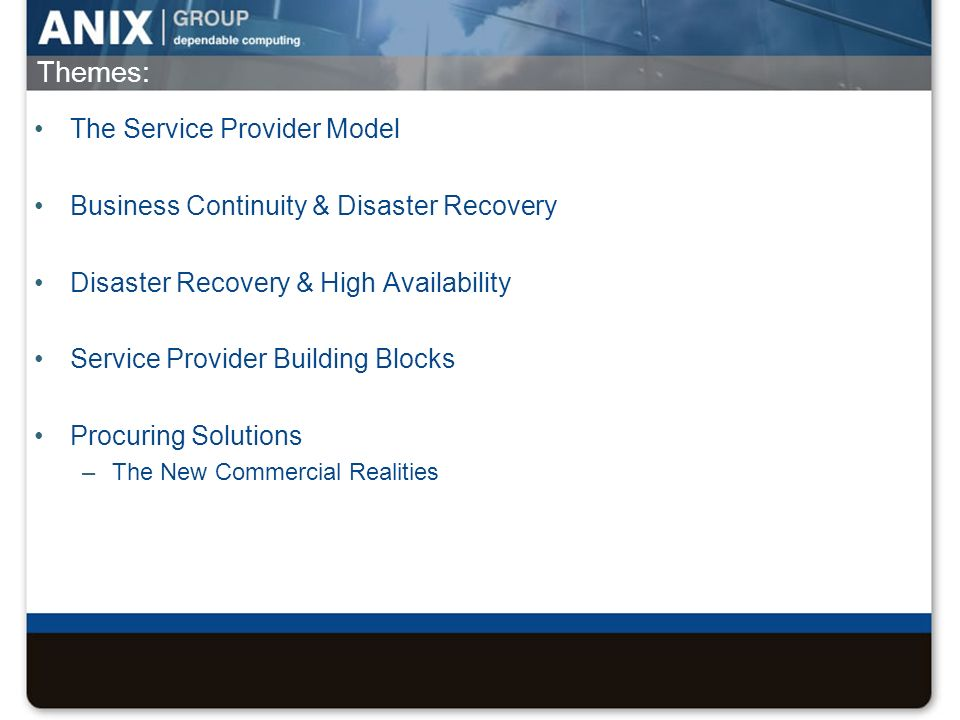Themes: The Service Provider Model Business Continuity & Disaster Recovery Disaster Recovery & High Availability Service Provider Building Blocks Proc