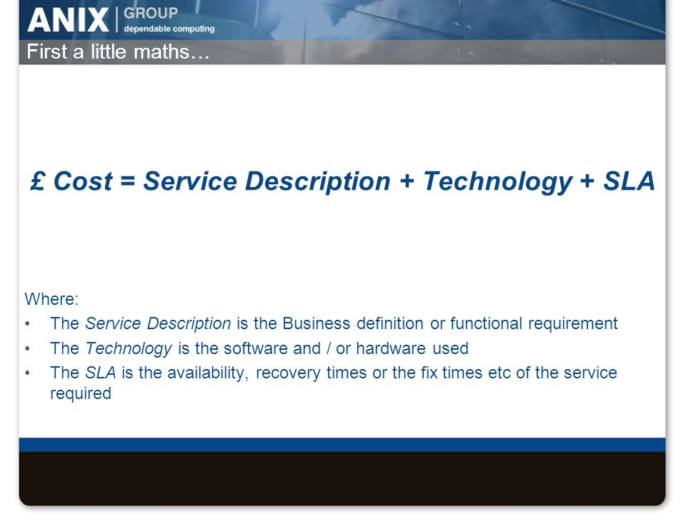 First a little maths… £ Cost = Service Description + Technology + SLA Where: The Service Description is the Business definition or functional requirement The Technology is the software and / or hardware used The SLA is the availability, recovery times or the fix times etc of the service required