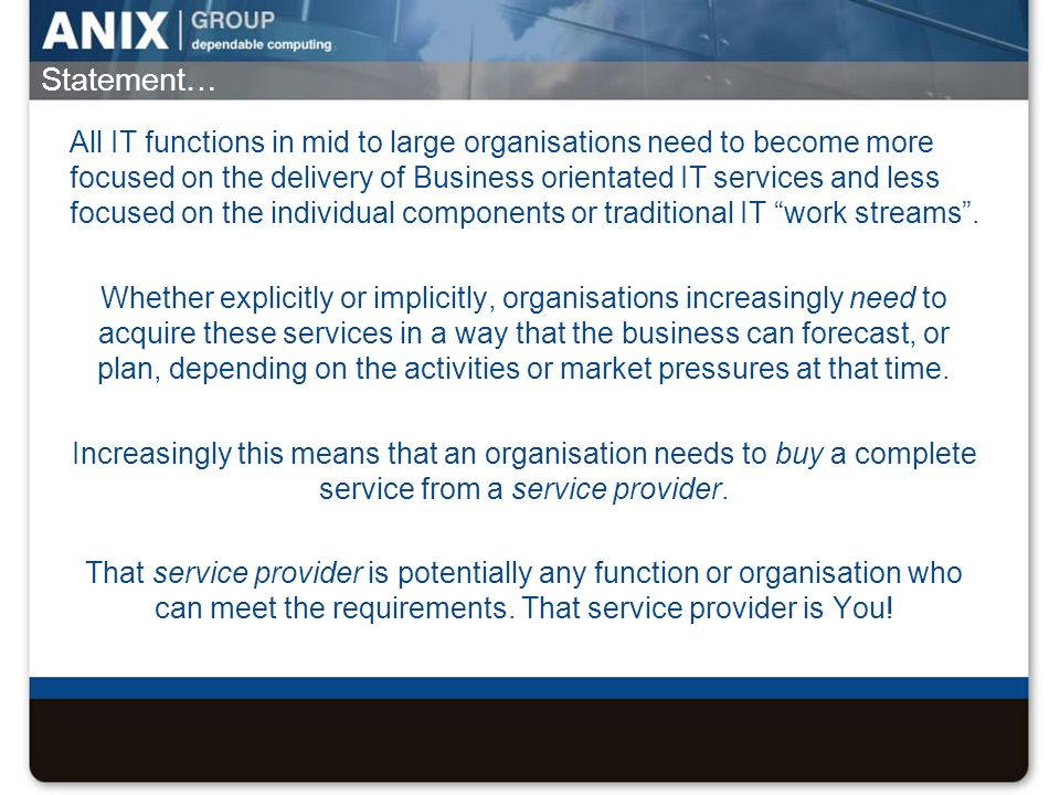 Statement… All IT functions in mid to large organisations need to become more focused on the delivery of Business orientated IT services and less focu