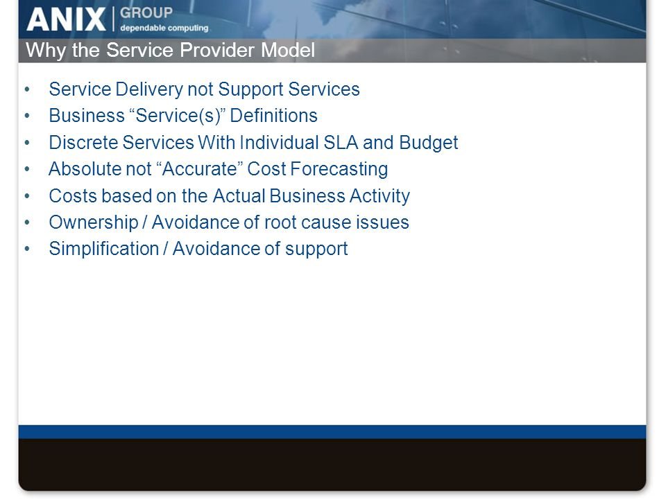 Why the Service Provider Model Service Delivery not Support Services Business Service(s) Definitions Discrete Services With Individual SLA and Budget Absolute not Accurate Cost Forecasting Costs based on the Actual Business Activity Ownership / Avoidance of root cause issues Simplification / Avoidance of support