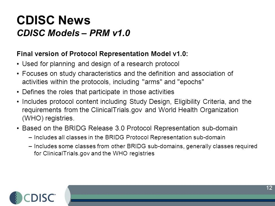 12 CDISC News CDISC Models – PRM v1.0 Final version of Protocol Representation Model v1.0: Used for planning and design of a research protocol Focuses