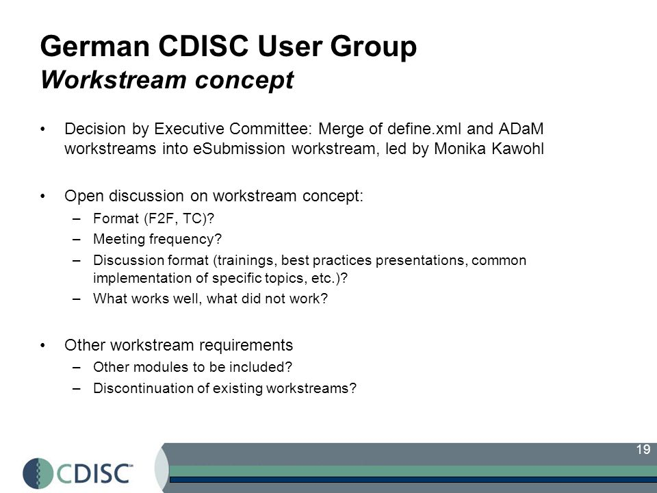 19 German CDISC User Group Workstream concept Decision by Executive Committee: Merge of define.xml and ADaM workstreams into eSubmission workstream, l