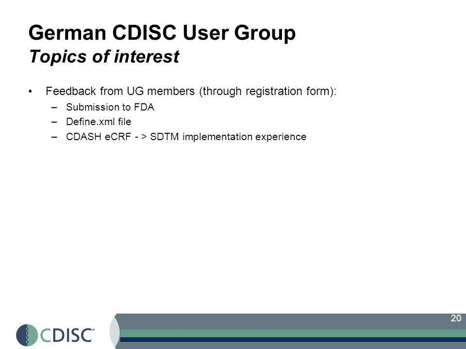 20 German CDISC User Group Topics of interest Feedback from UG members (through registration form): –Submission to FDA –Define.xml file –CDASH eCRF -