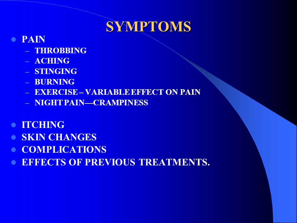 SYMPTOMS PAIN – THROBBING – ACHING – STINGING – BURNING – EXERCISE – VARIABLE EFFECT ON PAIN – NIGHT PAINCRAMPINESS ITCHING SKIN CHANGES COMPLICATIONS