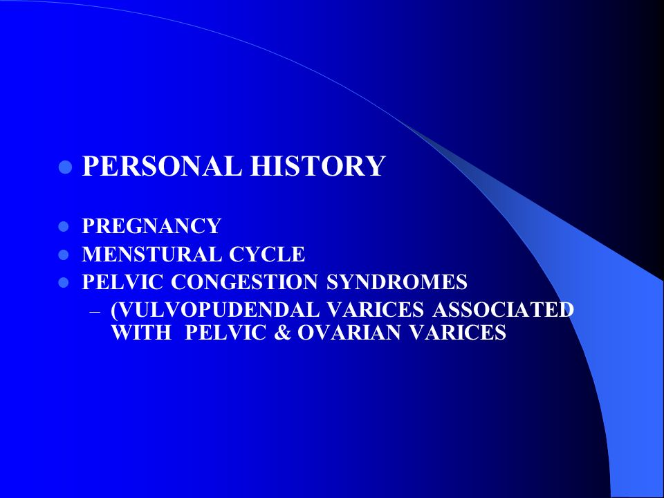 PERSONAL HISTORY PREGNANCY MENSTURAL CYCLE PELVIC CONGESTION SYNDROMES – (VULVOPUDENDAL VARICES ASSOCIATED WITH PELVIC & OVARIAN VARICES