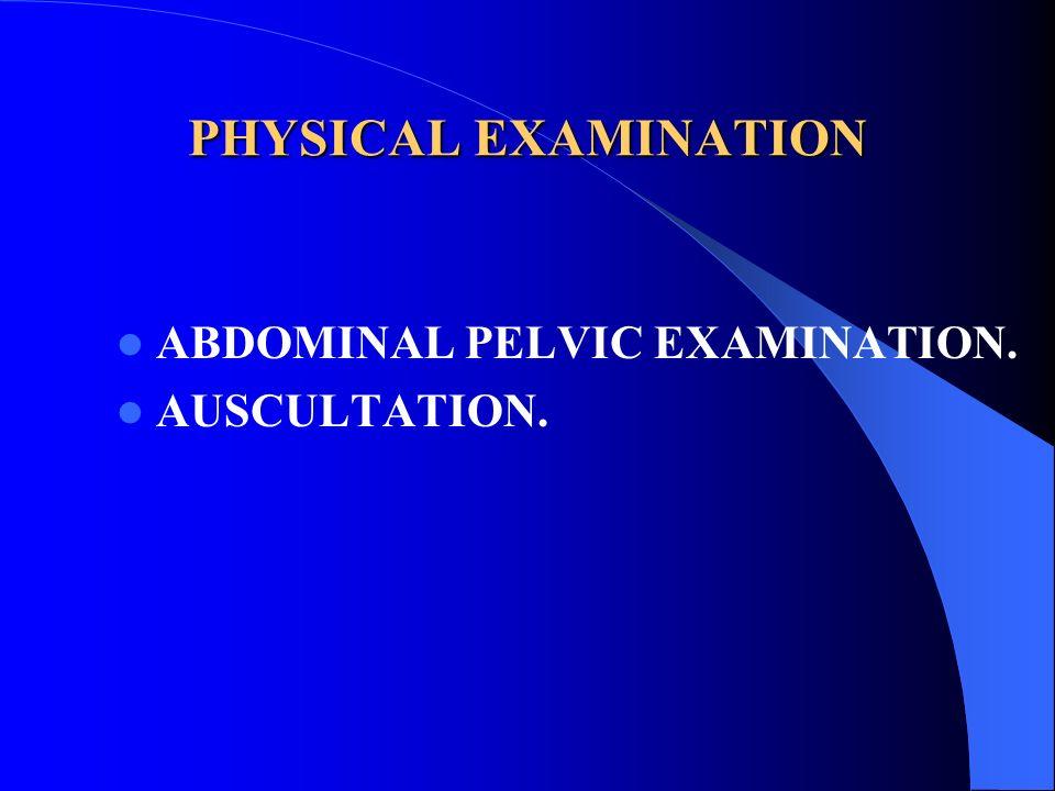 PHYSICAL EXAMINATION ABDOMINAL PELVIC EXAMINATION. AUSCULTATION.