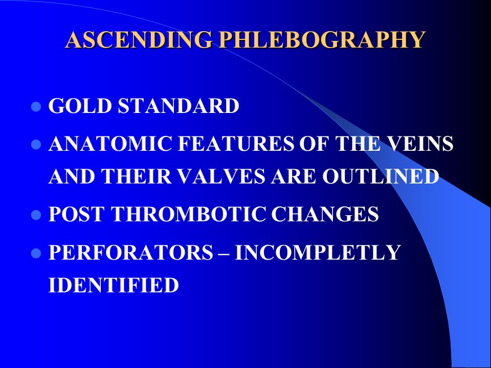 ASCENDING PHLEBOGRAPHY GOLD STANDARD ANATOMIC FEATURES OF THE VEINS AND THEIR VALVES ARE OUTLINED POST THROMBOTIC CHANGES PERFORATORS – INCOMPLETLY ID