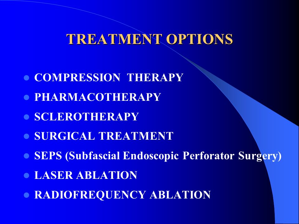 TREATMENT OPTIONS COMPRESSION THERAPY PHARMACOTHERAPY SCLEROTHERAPY SURGICAL TREATMENT SEPS (Subfascial Endoscopic Perforator Surgery) LASER ABLATION
