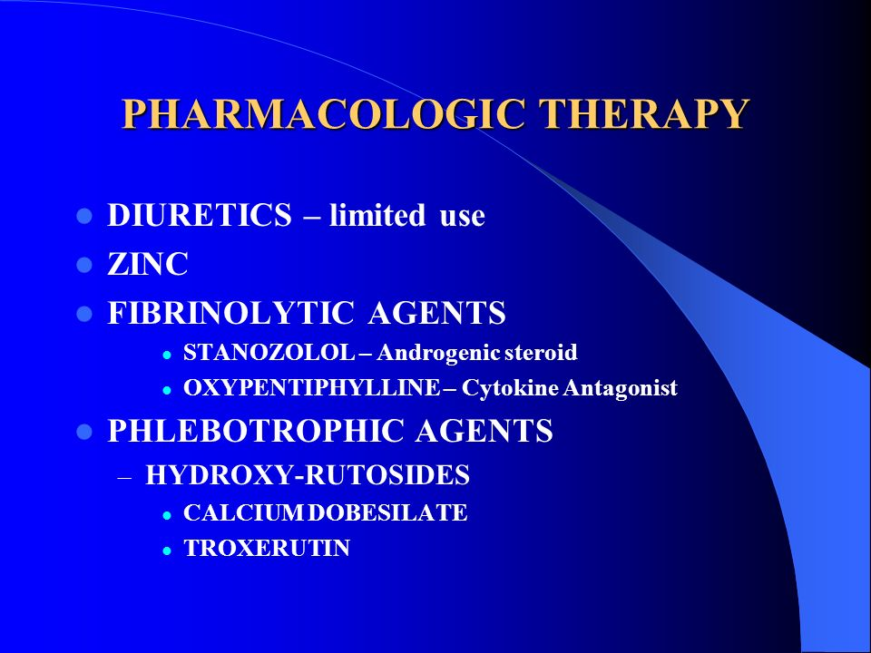 PHARMACOLOGIC THERAPY DIURETICS – limited use ZINC FIBRINOLYTIC AGENTS STANOZOLOL – Androgenic steroid OXYPENTIPHYLLINE – Cytokine Antagonist PHLEBOTR