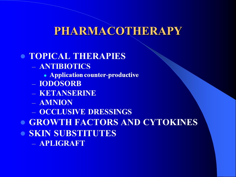 PHARMACOTHERAPY TOPICAL THERAPIES – ANTIBIOTICS Application counter-productive – IODOSORB – KETANSERINE – AMNION – OCCLUSIVE DRESSINGS GROWTH FACTORS
