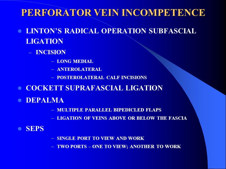 PERFORATOR VEIN INCOMPETENCE LINTONS RADICAL OPERATION SUBFASCIAL LIGATION – INCISION –LONG MEDIAL –ANTEROLATERAL –POSTEROLATERAL CALF INCISIONS COCKE
