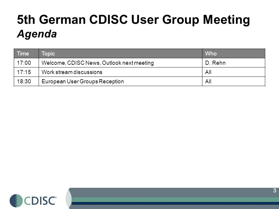 3 5th German CDISC User Group Meeting Agenda TimeTopicWho 17:00Welcome, CDISC News, Outlook next meetingD.