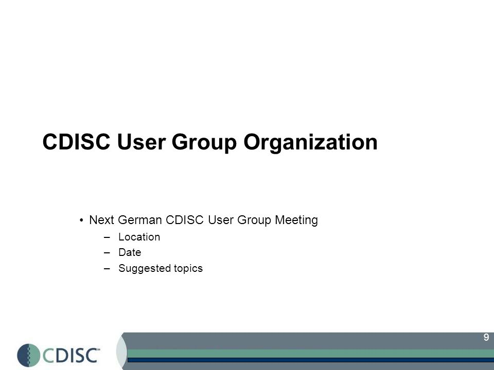 9 CDISC User Group Organization Next German CDISC User Group Meeting –Location –Date –Suggested topics