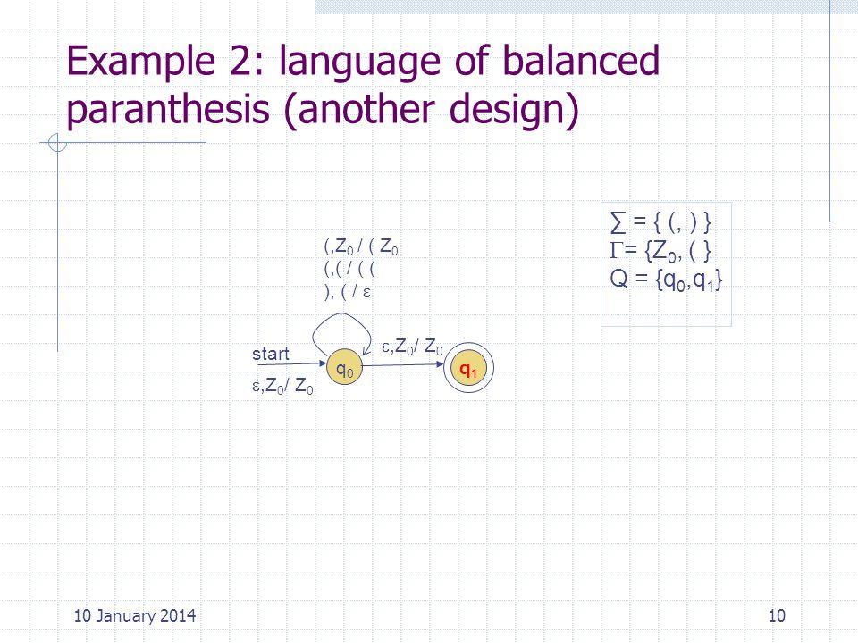 Example 2: language of balanced paranthesis (another design) 10 = { (, ) } = {Z 0, ( } Q = {q 0,q 1 } q0q0 (,Z 0 / ( Z 0 (,( / ( ( ), ( / start q1q1,Z