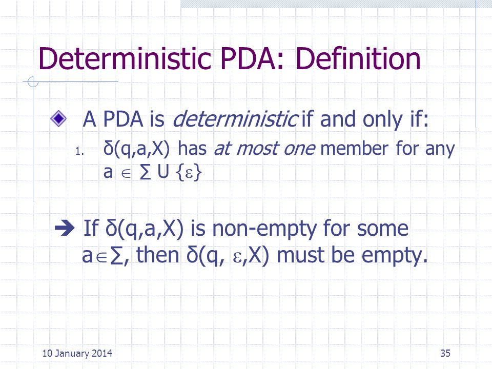 Deterministic PDA: Definition A PDA is deterministic if and only if: 1. δ(q,a,X) has at most one member for any a U { } If δ(q,a,X) is non-empty for s