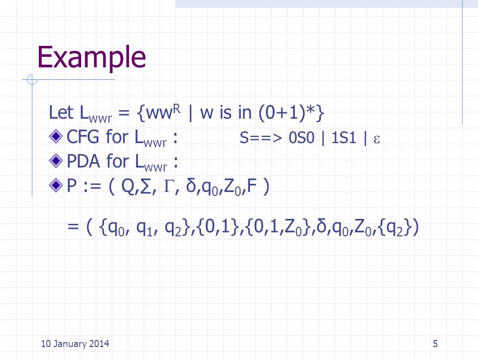 Example Let L wwr = {ww R | w is in (0+1)*} CFG for L wwr : S==> 0S0 | 1S1 | PDA for L wwr : P := ( Q,,, δ,q 0,Z 0,F ) = ( {q 0, q 1, q 2 },{0,1},{0,1