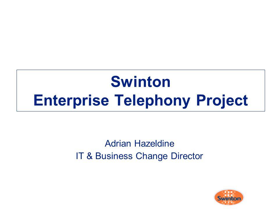 Swinton Enterprise Telephony Project Adrian Hazeldine IT & Business Change Director