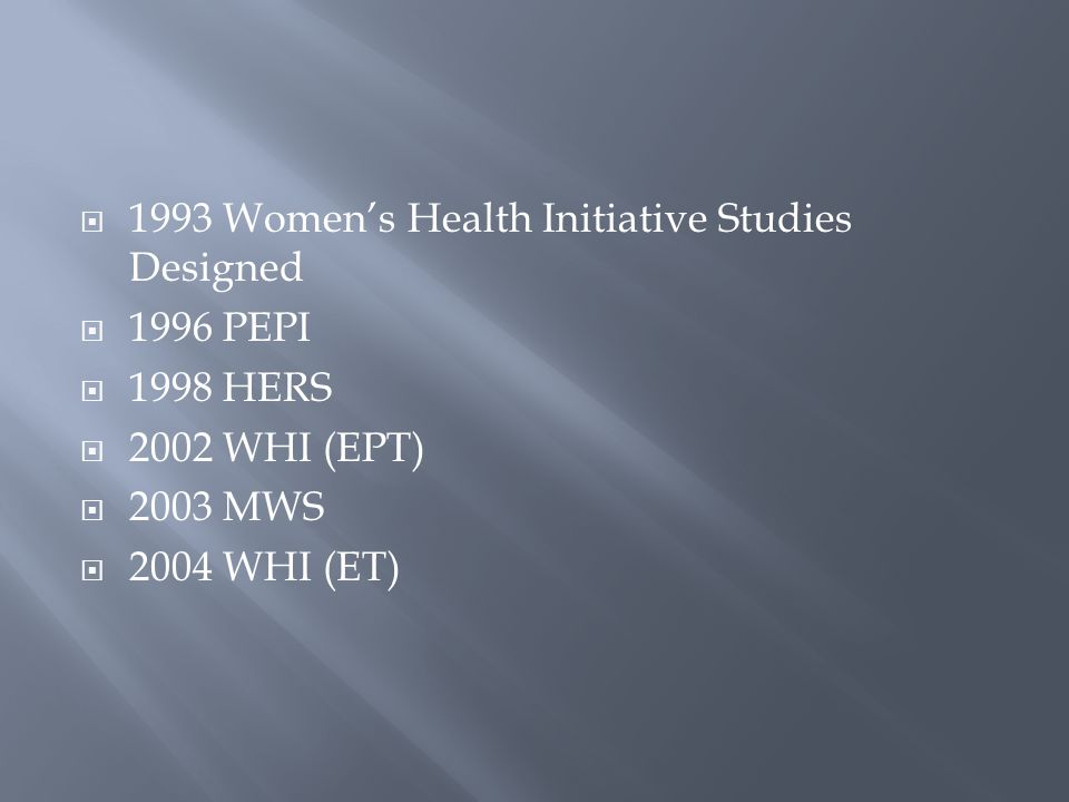 1993 Womens Health Initiative Studies Designed 1996 PEPI 1998 HERS 2002 WHI (EPT) 2003 MWS 2004 WHI (ET)