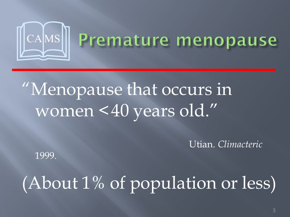 3 Menopause that occurs in women < 40 years old. Utian.
