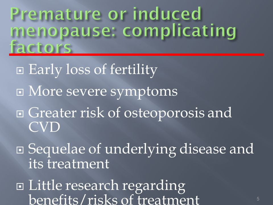 5 Early loss of fertility More severe symptoms Greater risk of osteoporosis and CVD Sequelae of underlying disease and its treatment Little research regarding benefits/risks of treatment