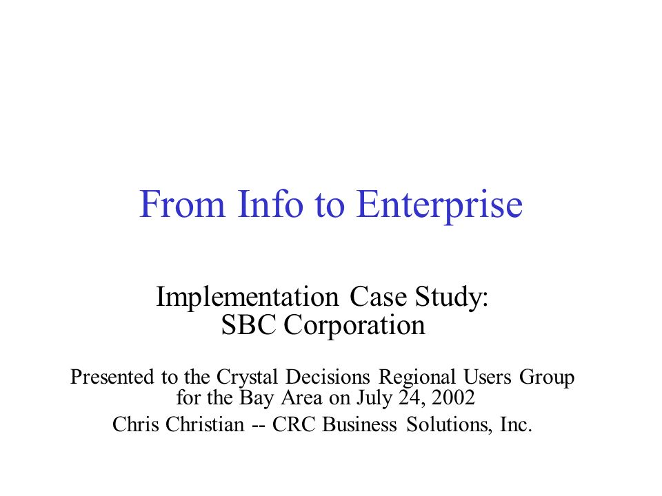 From Info to Enterprise Implementation Case Study: SBC Corporation Presented to the Crystal Decisions Regional Users Group for the Bay Area on July 24, 2002 Chris Christian -- CRC Business Solutions, Inc.