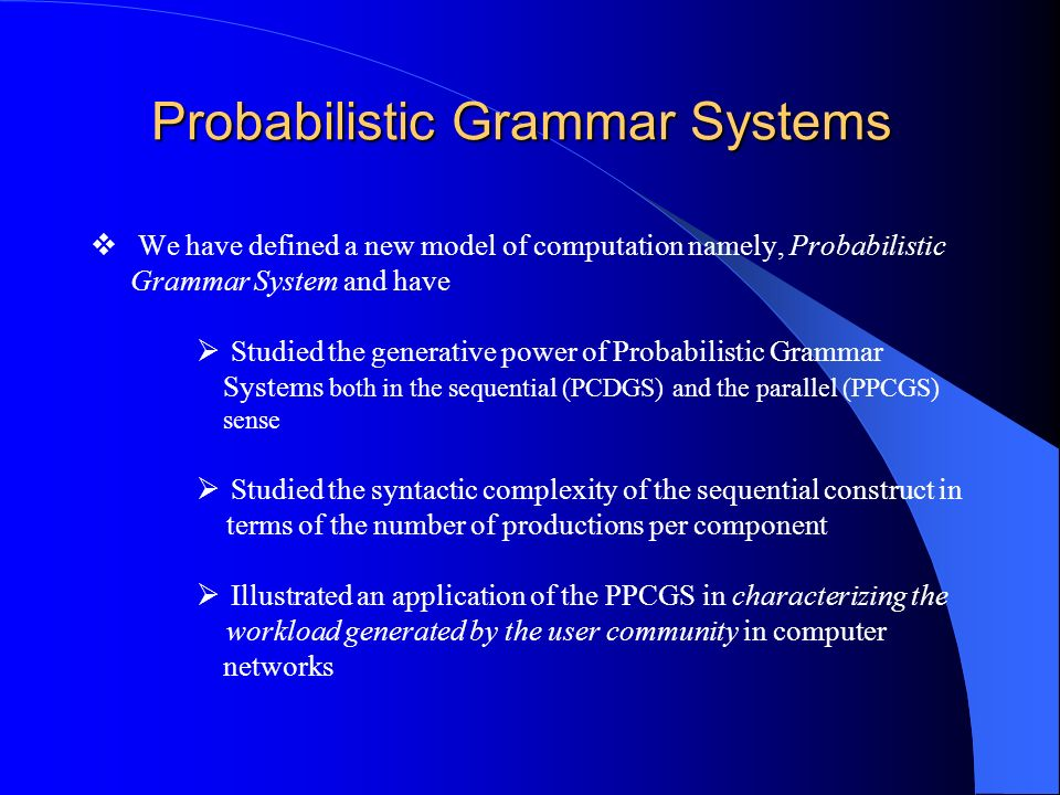 Probabilistic Grammar Systems We have defined a new model of computation namely, Probabilistic Grammar System and have Studied the generative power of