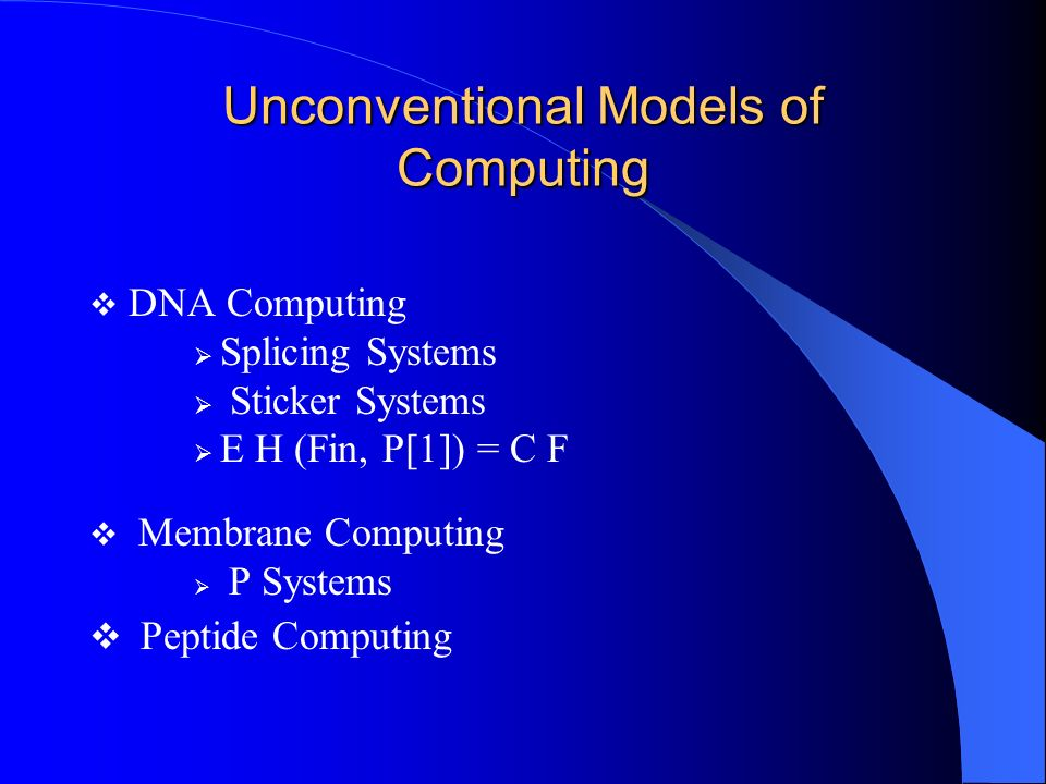 DNA Computing Splicing Systems Sticker Systems E H (Fin, P[1]) = C F Membrane Computing P Systems Peptide Computing Unconventional Models of Computing