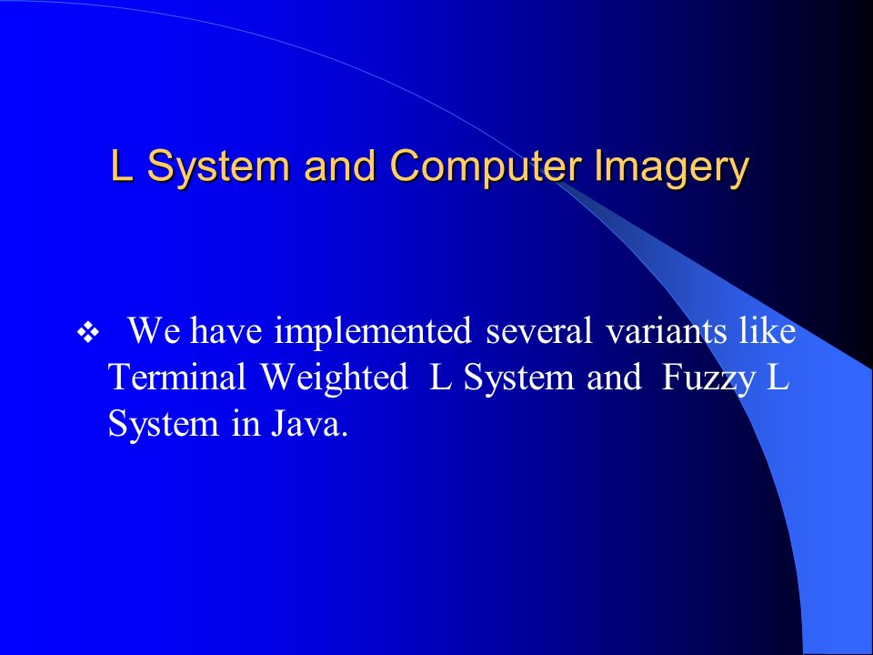 L System and Computer Imagery We have implemented several variants like Terminal Weighted L System and Fuzzy L System in Java.