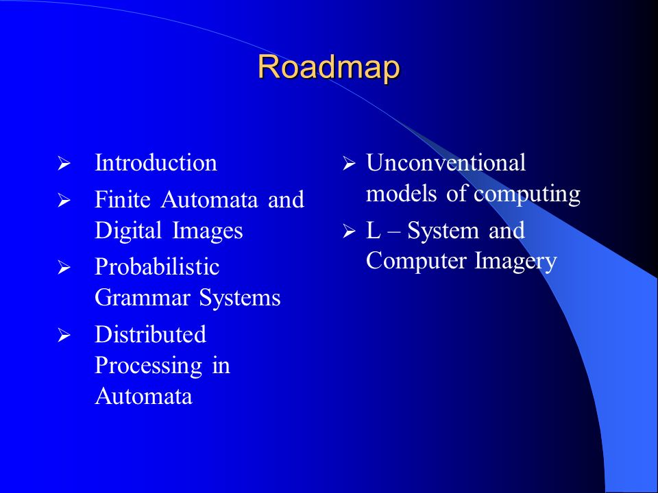 Roadmap Introduction Finite Automata and Digital Images Probabilistic Grammar Systems Distributed Processing in Automata Unconventional models of comp