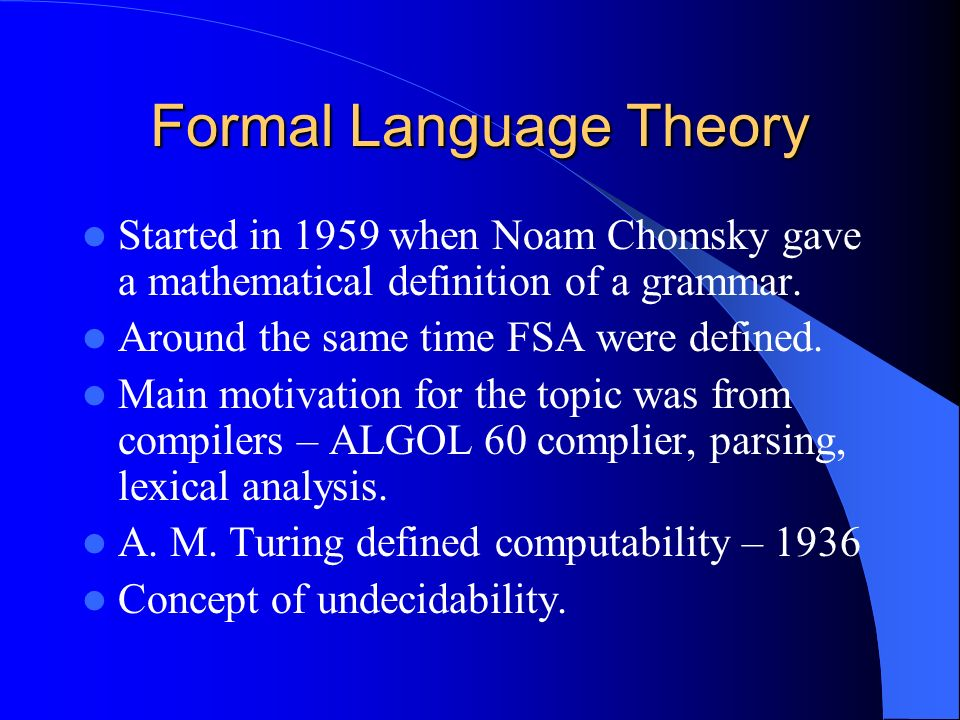 Formal Language Theory Started in 1959 when Noam Chomsky gave a mathematical definition of a grammar. Around the same time FSA were defined. Main moti