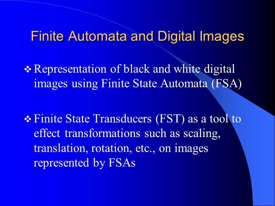 Finite Automata and Digital Images Representation of black and white digital images using Finite State Automata (FSA) Finite State Transducers (FST) a