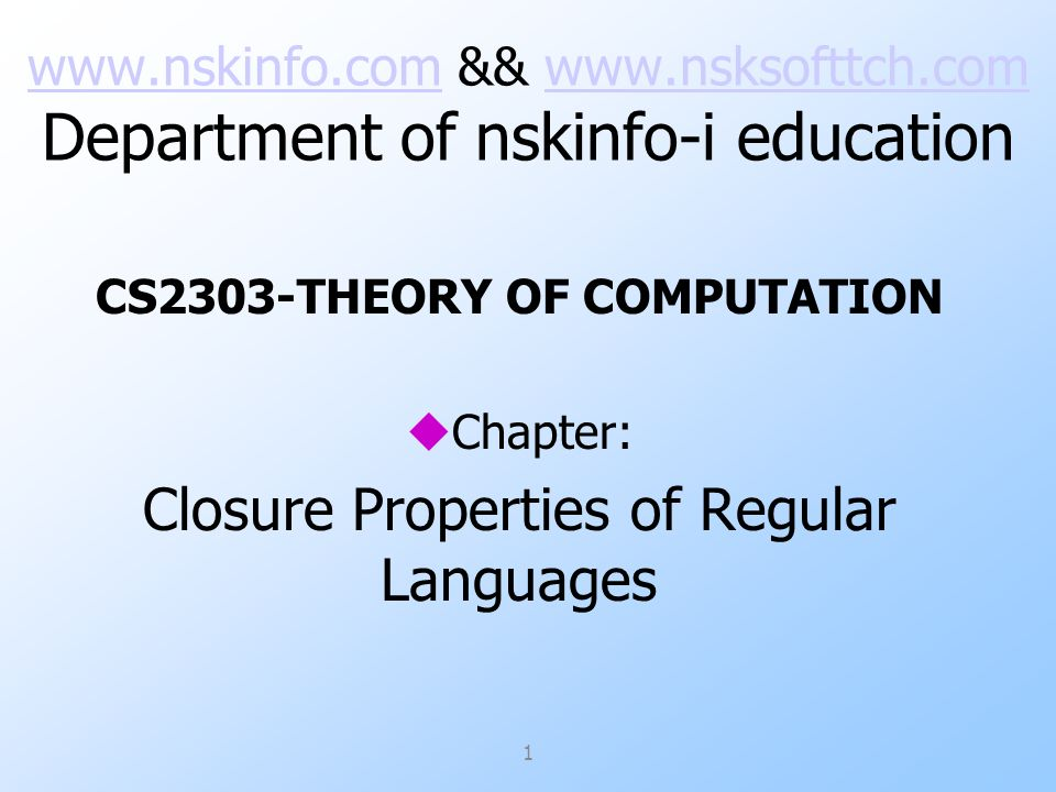 www.nskinfo.comwww.nskinfo.com && www.nsksofttch.com Department of nskinfo-i educationwww.nsksofttch.com CS2303-THEORY OF COMPUTATION uChapter: Closure Properties of Regular Languages 1