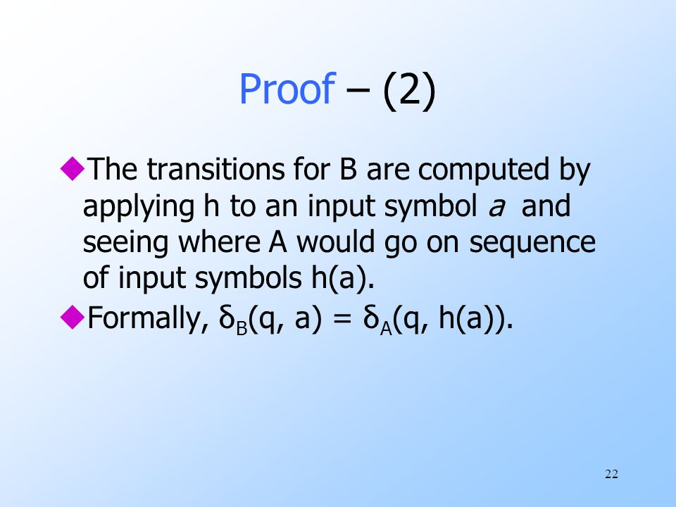 22 Proof – (2) uThe transitions for B are computed by applying h to an input symbol a and seeing where A would go on sequence of input symbols h(a).