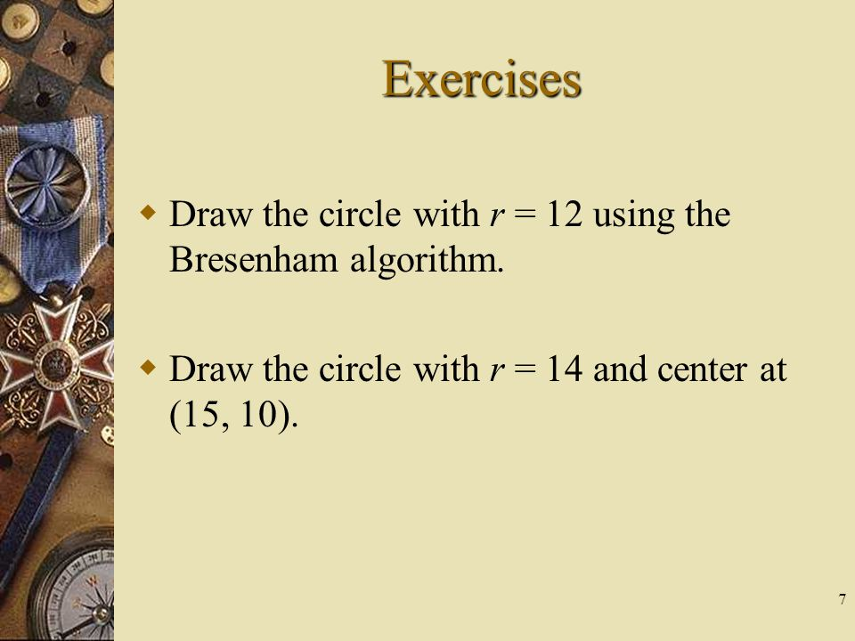 7 Exercises Draw the circle with r = 12 using the Bresenham algorithm. Draw the circle with r = 14 and center at (15, 10).