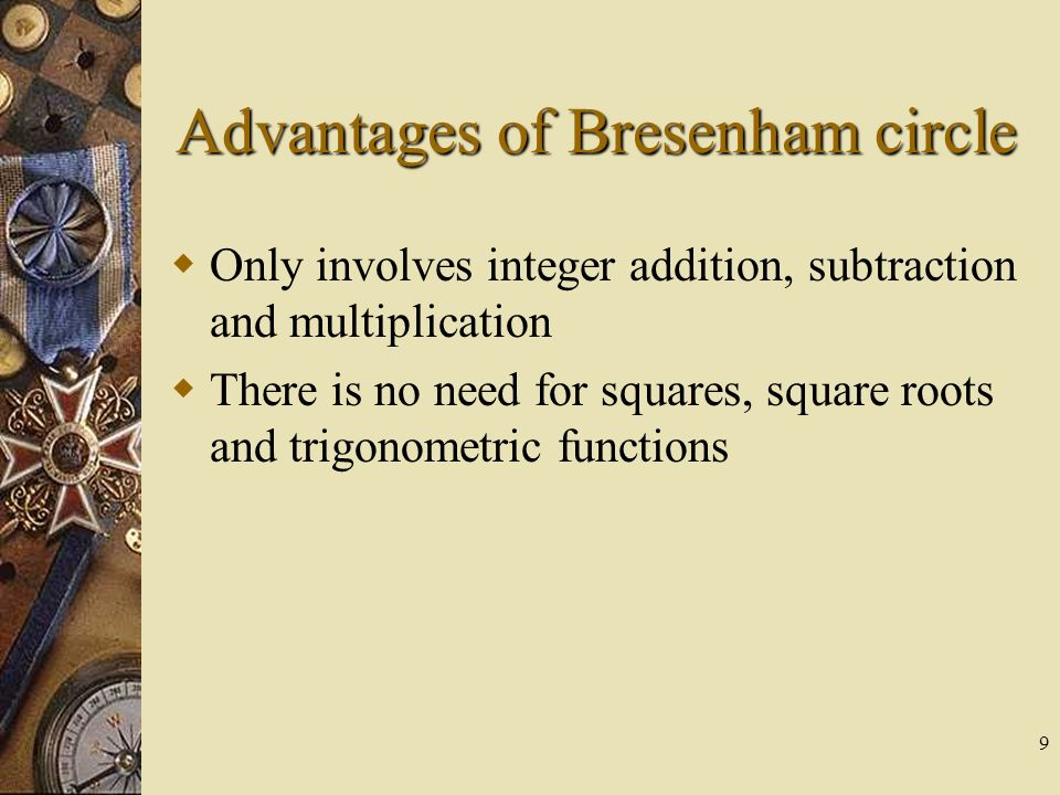 9 Advantages of Bresenham circle Only involves integer addition, subtraction and multiplication There is no need for squares, square roots and trigono