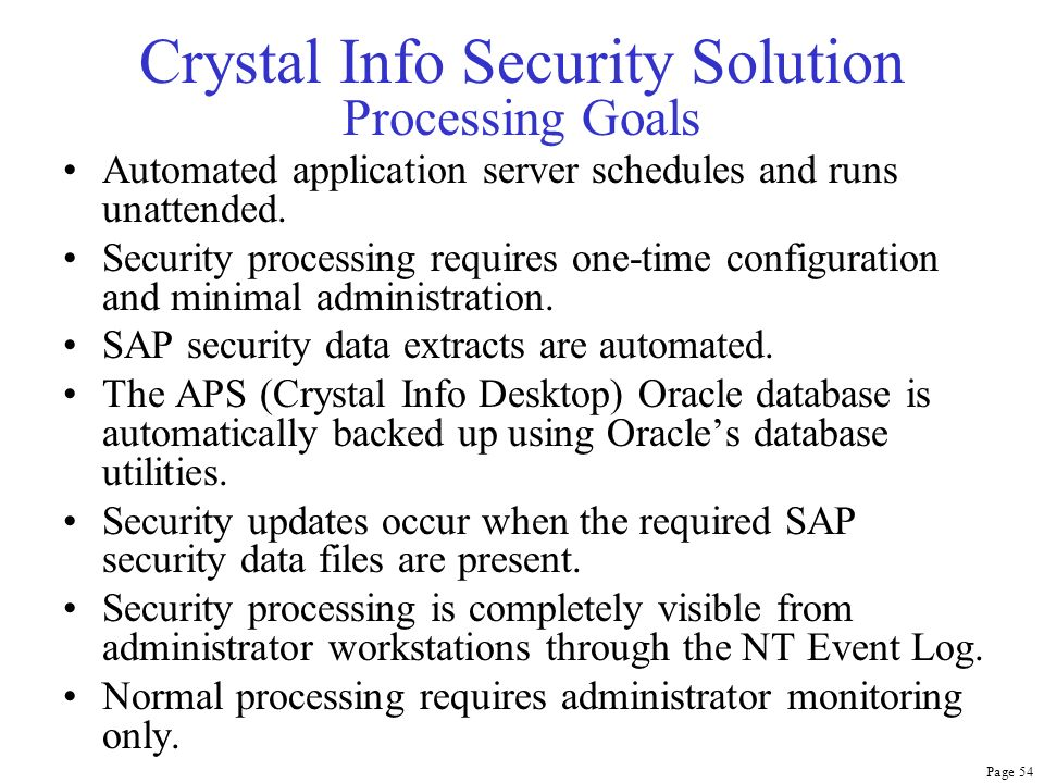 Page 54 Crystal Info Security Solution Processing Goals Automated application server schedules and runs unattended. Security processing requires one-t