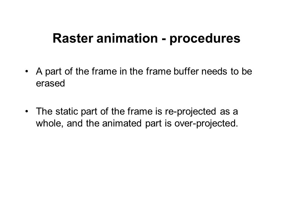 Raster animation - procedures A part of the frame in the frame buffer needs to be erased The static part of the frame is re-projected as a whole, and