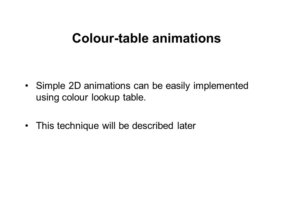 Colour-table animations Simple 2D animations can be easily implemented using colour lookup table. This technique will be described later
