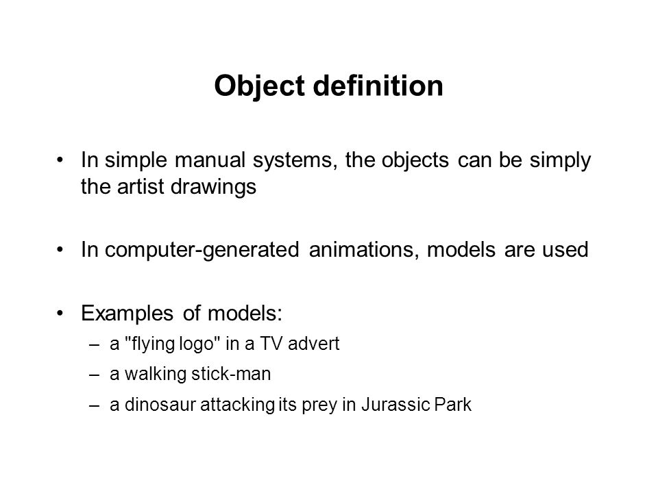 Object definition In simple manual systems, the objects can be simply the artist drawings In computer-generated animations, models are used Examples o