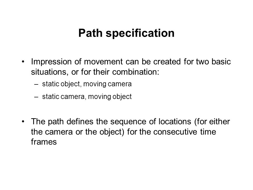 Path specification Impression of movement can be created for two basic situations, or for their combination: –static object, moving camera –static cam