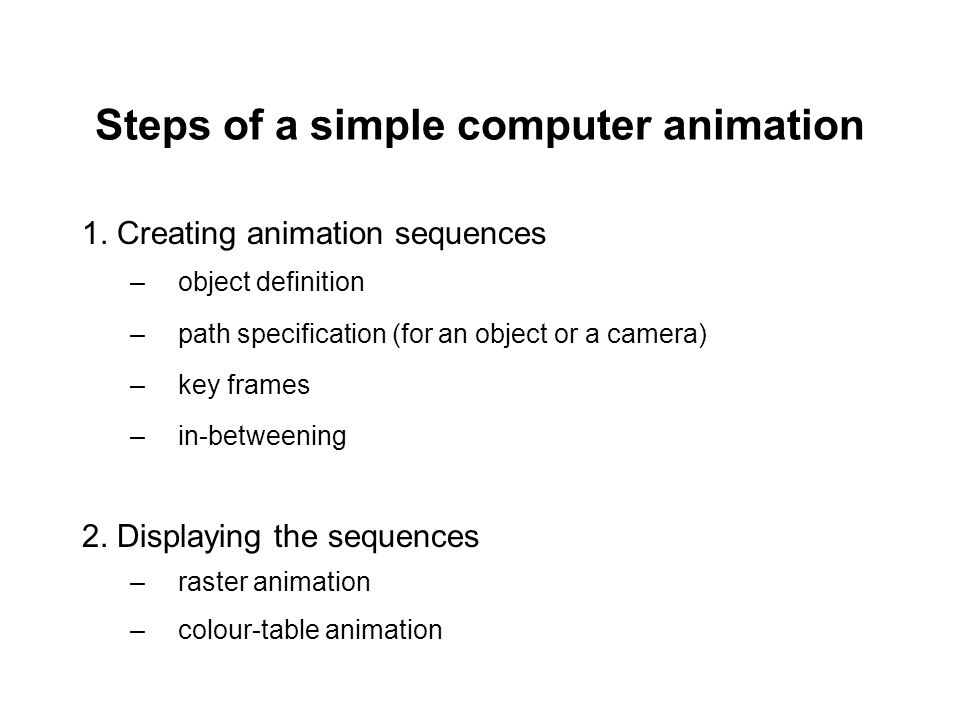 Steps of a simple computer animation 1. Creating animation sequences –object definition –path specification (for an object or a camera) –key frames –i