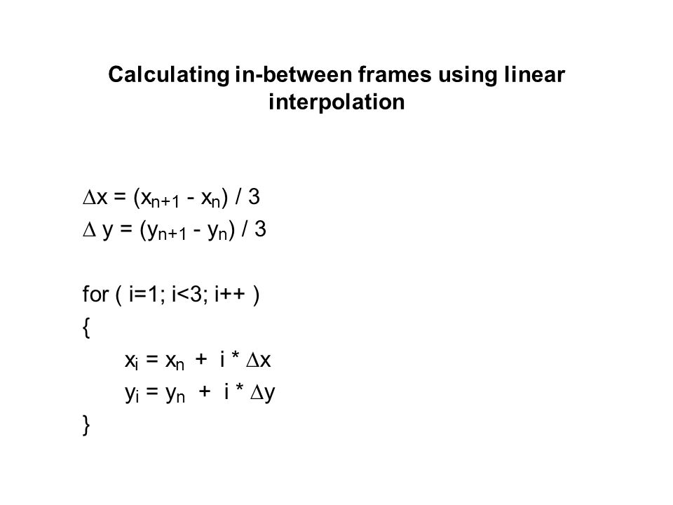 Calculating in-between frames using linear interpolation x = (x n+1 - x n ) / 3 y = (y n+1 - y n ) / 3 for ( i=1; i<3; i++ ) { x i = x n + i * x y i =