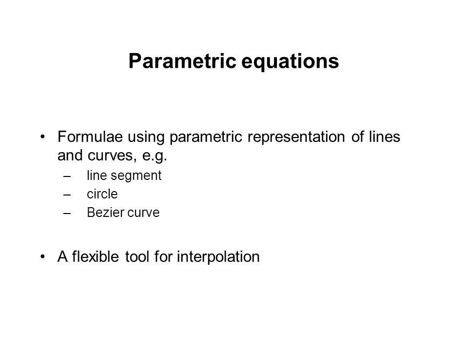 Parametric equations Formulae using parametric representation of lines and curves, e.g. –line segment –circle –Bezier curve A flexible tool for interp