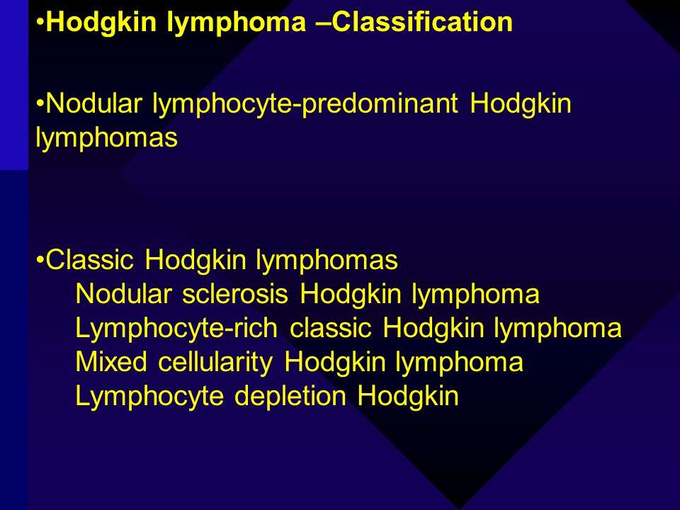 Hodgkin lymphoma –Classification Nodular lymphocyte-predominant Hodgkin lymphomas Classic Hodgkin lymphomas Nodular sclerosis Hodgkin lymphoma Lymphoc