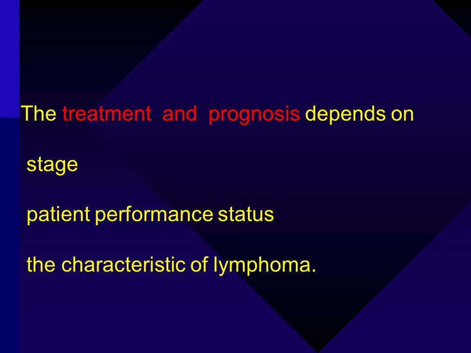 The treatment and prognosis depends on stage patient performance status the characteristic of lymphoma.