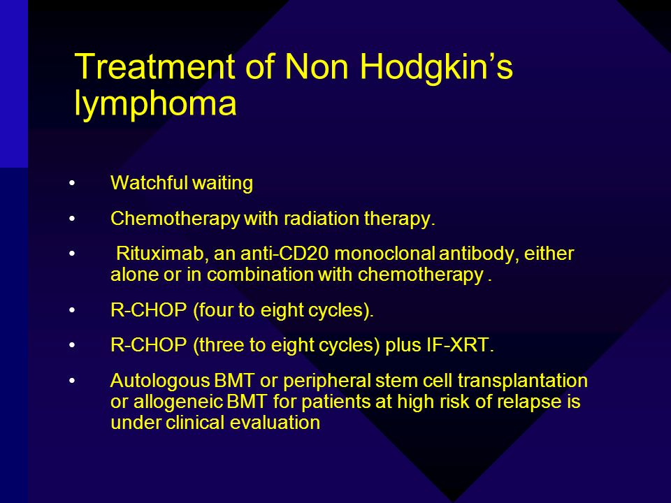 Treatment of Non Hodgkins lymphoma Watchful waiting Chemotherapy with radiation therapy. Rituximab, an anti-CD20 monoclonal antibody, either alone or