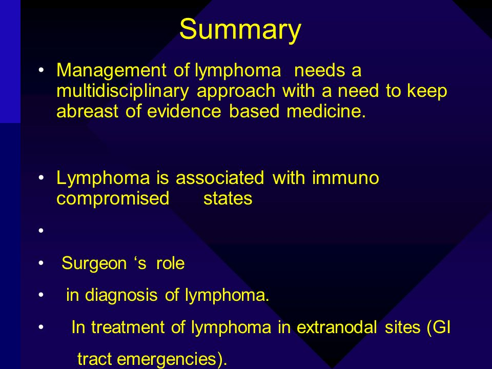 Summary Management of lymphoma needs a multidisciplinary approach with a need to keep abreast of evidence based medicine. Lymphoma is associated with