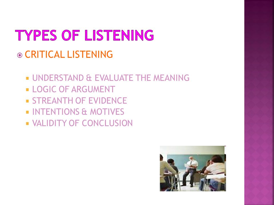 CRITICAL LISTENING UNDERSTAND & EVALUATE THE MEANING LOGIC OF ARGUMENT STREANTH OF EVIDENCE INTENTIONS & MOTIVES VALIDITY OF CONCLUSION