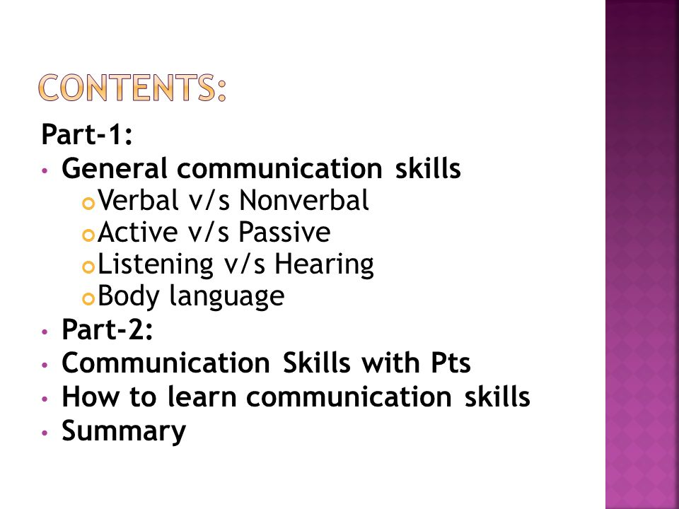 Part-1: General communication skills Verbal v/s Nonverbal Active v/s Passive Listening v/s Hearing Body language Part-2: Communication Skills with Pts