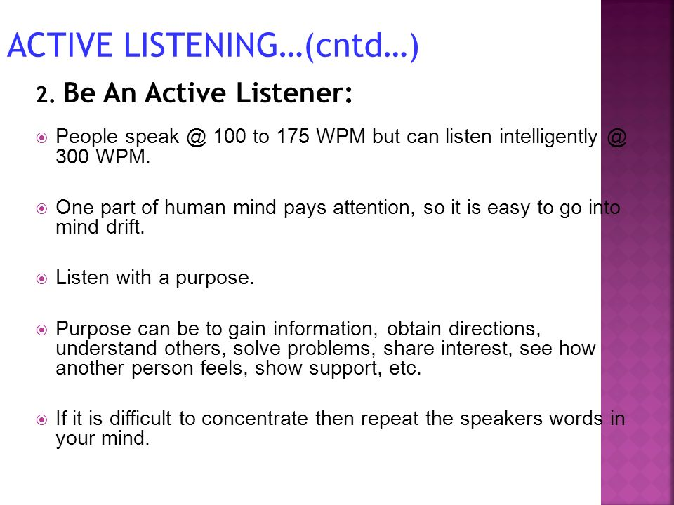 2. Be An Active Listener: People speak @ 100 to 175 WPM but can listen intelligently @ 300 WPM. One part of human mind pays attention, so it is easy t